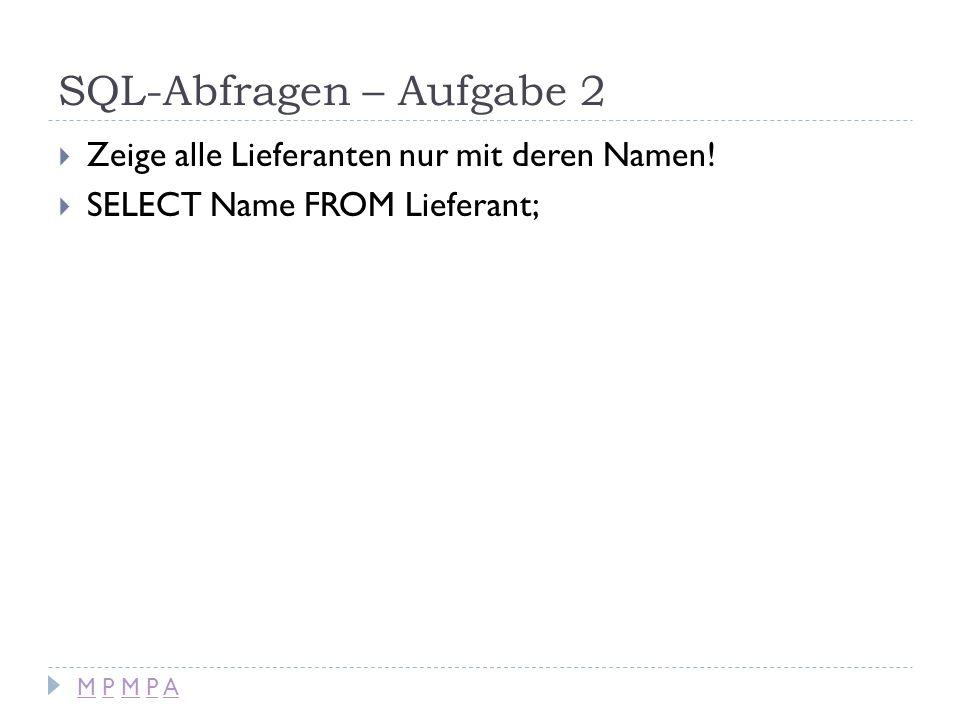 SQL-Abfragen – Aufgabe 2 Zeige alle Lieferanten nur mit deren Namen! SELECT Name FROM Lieferant; M P M P AM P M P A