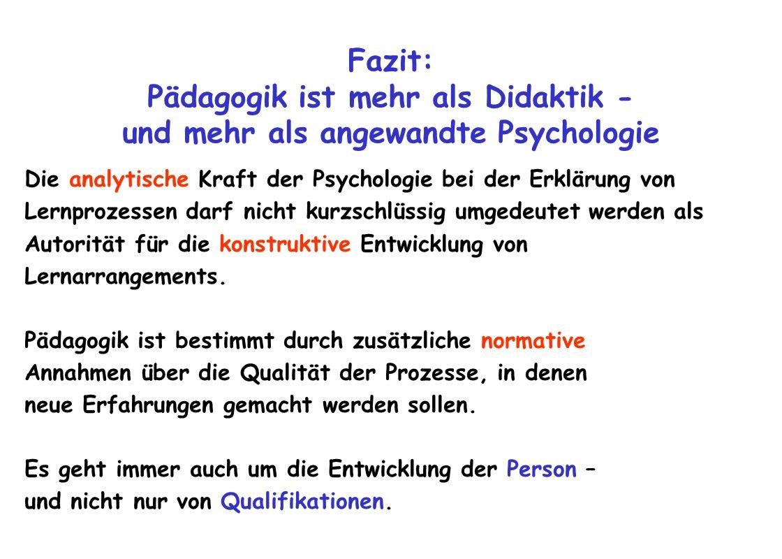 Fazit: Pädagogik ist mehr als Didaktik - und mehr als angewandte Psychologie Die analytische Kraft der Psychologie bei der Erklärung von Lernprozessen