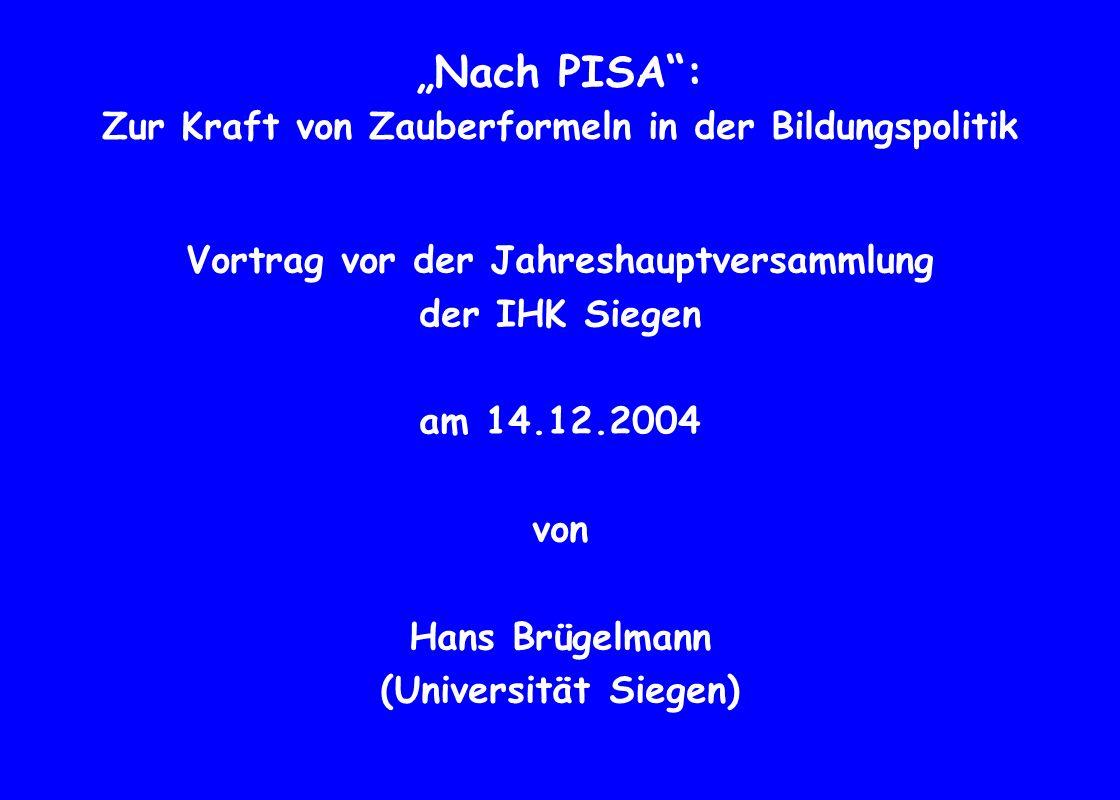 Nach PISA: Zur Kraft von Zauberformeln in der Bildungspolitik Vortrag vor der Jahreshauptversammlung der IHK Siegen am 14.12.2004 von Hans Brügelmann