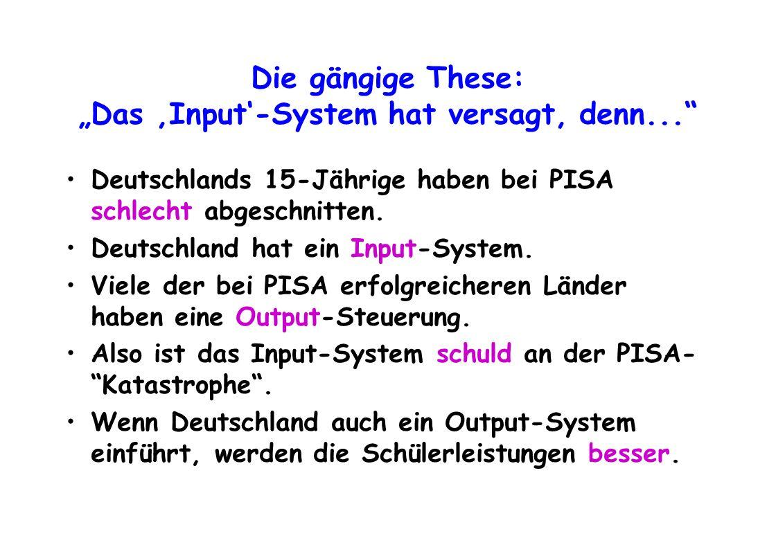Die gängige These: Das Input-System hat versagt, denn... Deutschlands 15-Jährige haben bei PISA schlecht abgeschnitten. Deutschland hat ein Input-Syst
