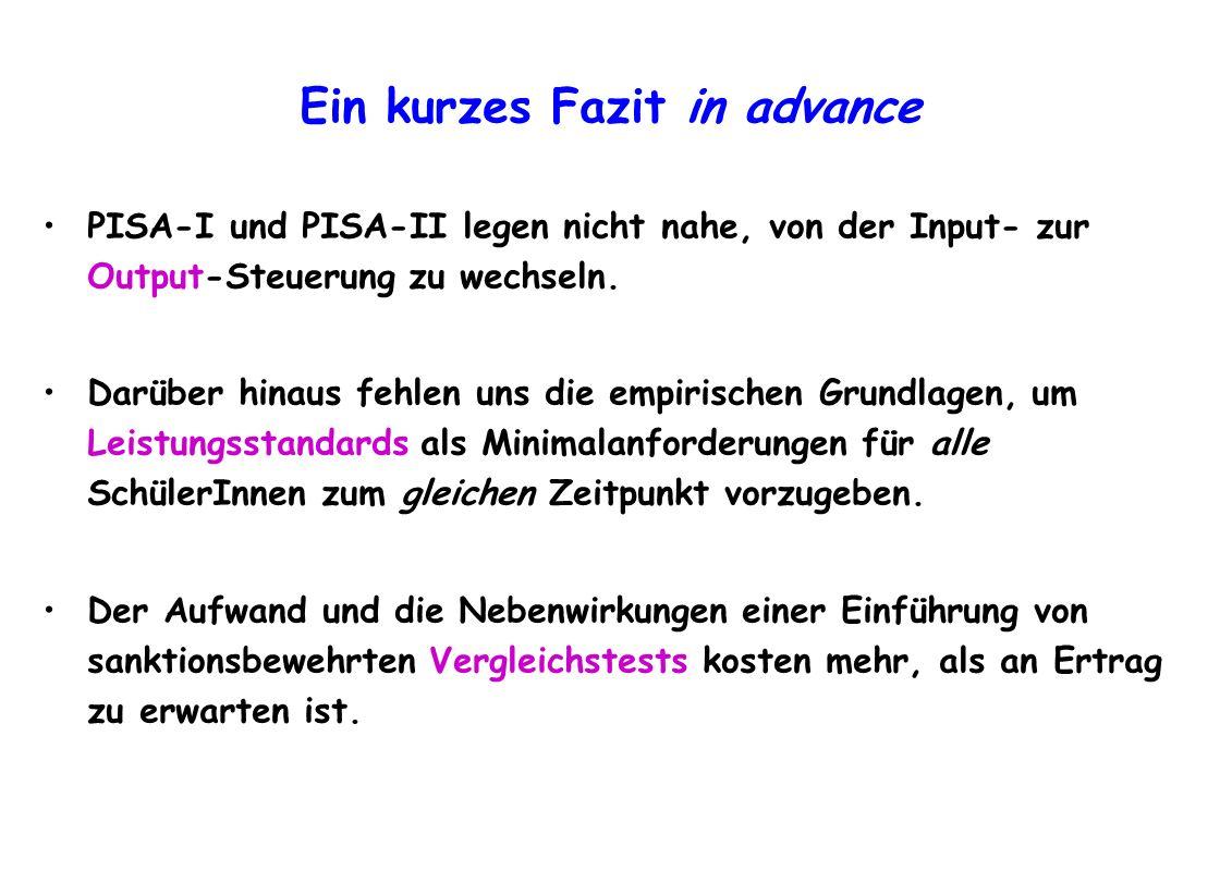 Ein kurzes Fazit in advance PISA-I und PISA-II legen nicht nahe, von der Input- zur Output-Steuerung zu wechseln. Darüber hinaus fehlen uns die empiri