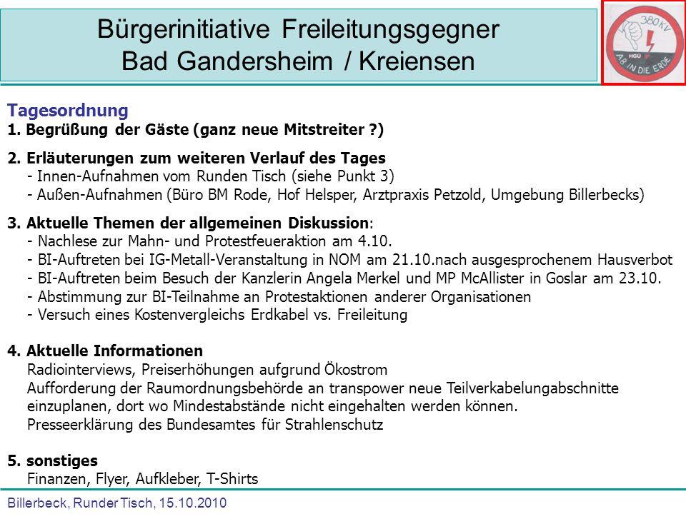 Billerbeck, Runder Tisch, 15.10.2010 Bürgerinitiative Freileitungsgegner Bad Gandersheim / Kreiensen TOP 3 – Nachlese zu Protest- und Mahnfeuer Sehr großes Medieninteresse mit überregionaler Berichterstattung (Ursprung DPA) 5 Fersehstationen (NDR 1 und NDR 3, Sat.1, RTL, Spiegel-TV), 8 Radiostationen (NDR 1, Radio Tonkuhle, Okerwelle, Sat.1, ffn, ffh, Radio Antenne) 6 Interviews-Printmedien (Gandersheimer-Kreisblatt, HNA-Northeim, Goslarer Zeitung, Seesener Beobachter, Salzgitter-Zeitung, Magazin Neue Energien) Sehr große Bürgerbeteiligung entlang der Trasse Gesamtzahl von ursprünglich 2.500 auf über 4.000 Teilnehmern erhöht hervorragende Organiation trotz vieler bürokratischer Hemmnisse (bis zum niedersächsischen Innenministerium) Kritikpunkte: keine hessische Beteiligung (dafür Sternmarsch am 10.10.