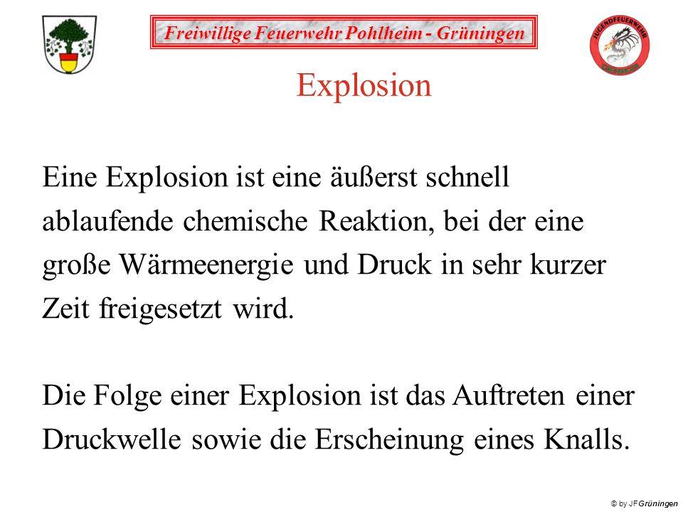 Freiwillige Feuerwehr Pohlheim - Grüningen © by JFGrüningen Explosion Eine Explosion ist eine äußerst schnell ablaufende chemische Reaktion, bei der eine große Wärmeenergie und Druck in sehr kurzer Zeit freigesetzt wird.