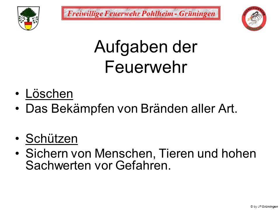 Freiwillige Feuerwehr Pohlheim - Grüningen © by JFGrüningen Aufgaben der Feuerwehr Löschen Das Bekämpfen von Bränden aller Art. Schützen Sichern von M
