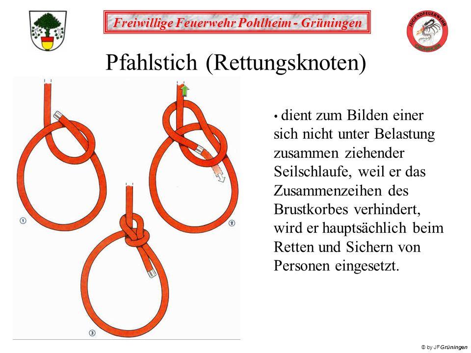 Freiwillige Feuerwehr Pohlheim - Grüningen © by JFGrüningen Pfahlstich (Rettungsknoten) dient zum Bilden einer sich nicht unter Belastung zusammen ziehender Seilschlaufe, weil er das Zusammenzeihen des Brustkorbes verhindert, wird er hauptsächlich beim Retten und Sichern von Personen eingesetzt.