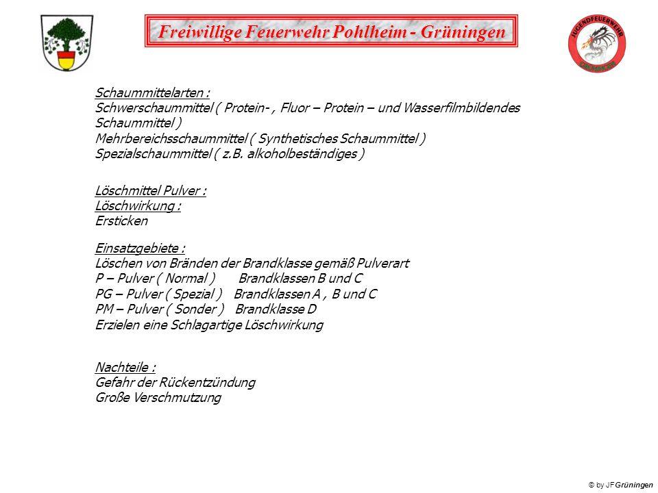 Freiwillige Feuerwehr Pohlheim - Grüningen © by JFGrüningen Schaummittelarten : Schwerschaummittel ( Protein-, Fluor – Protein – und Wasserfilmbildendes Schaummittel ) Mehrbereichsschaummittel ( Synthetisches Schaummittel ) Spezialschaummittel ( z.B.