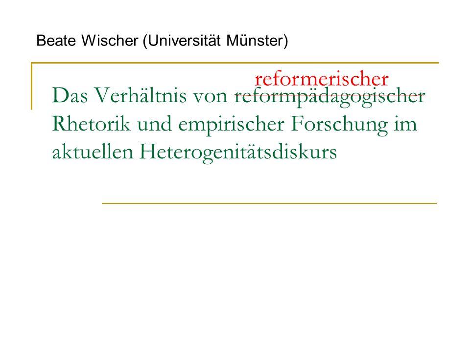 Das Verhältnis von reformpädagogischer Rhetorik und empirischer Forschung im aktuellen Heterogenitätsdiskurs Beate Wischer (Universität Münster) reformerischer