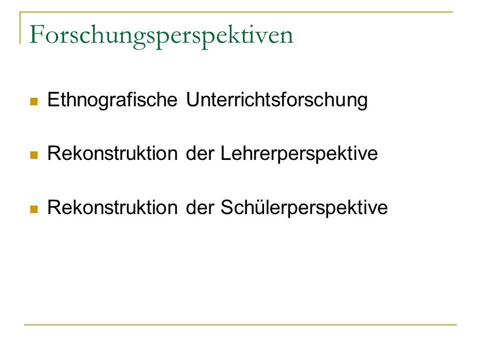 Forschungsperspektiven Ethnografische Unterrichtsforschung Rekonstruktion der Lehrerperspektive Rekonstruktion der Schülerperspektive