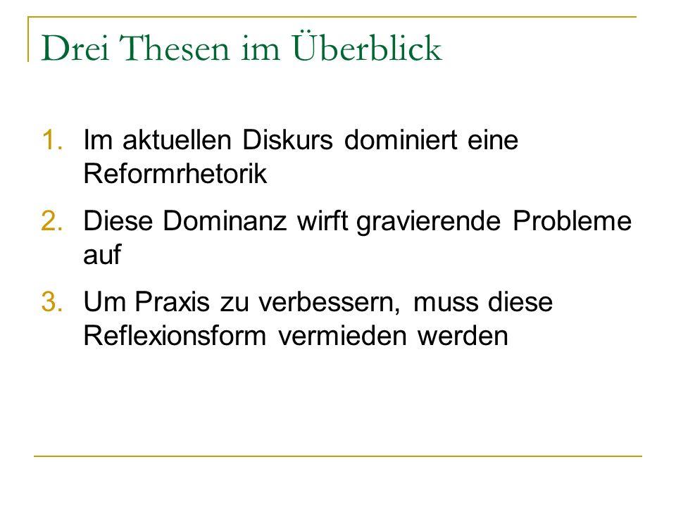 Drei Thesen im Überblick 1.Im aktuellen Diskurs dominiert eine Reformrhetorik 2.Diese Dominanz wirft gravierende Probleme auf 3.Um Praxis zu verbessern, muss diese Reflexionsform vermieden werden