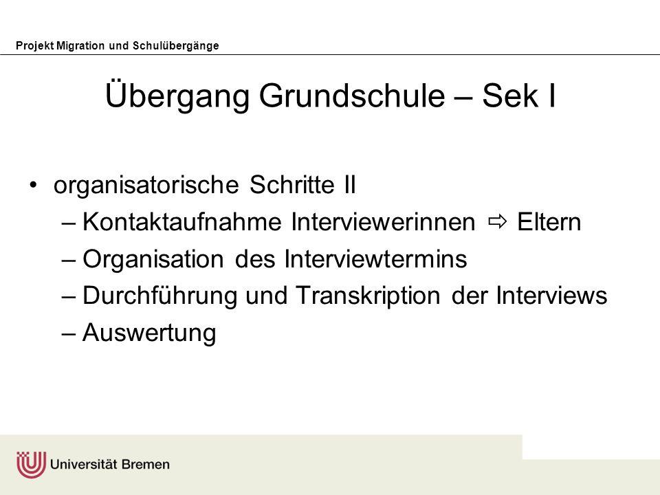 Projekt Migration und Schulübergänge Übergang Grundschule – Sek I organisatorische Schritte II –Kontaktaufnahme Interviewerinnen Eltern –Organisation