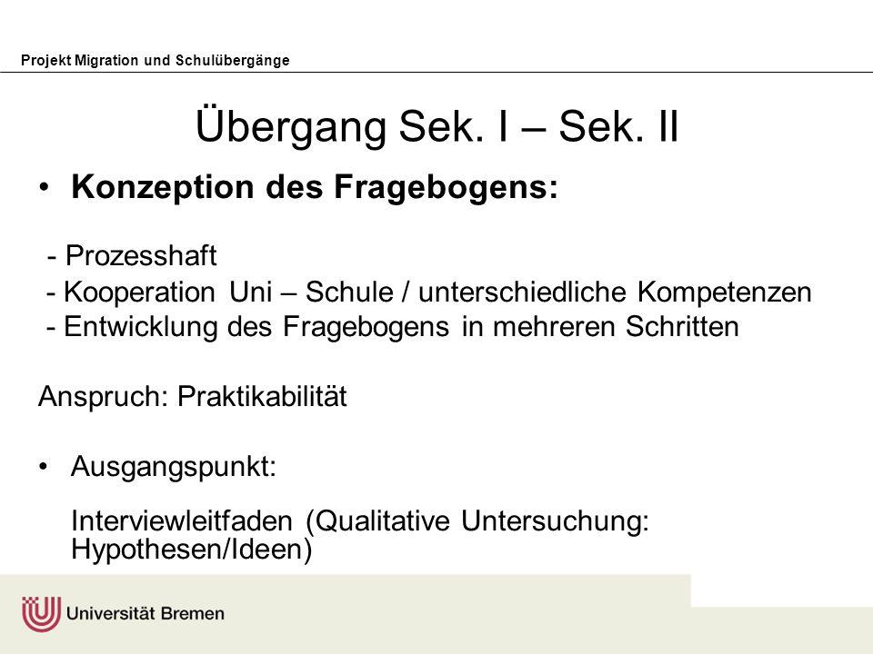 Projekt Migration und Schulübergänge Übergang Sek. I – Sek. II Konzeption des Fragebogens: - Prozesshaft - Kooperation Uni – Schule / unterschiedliche