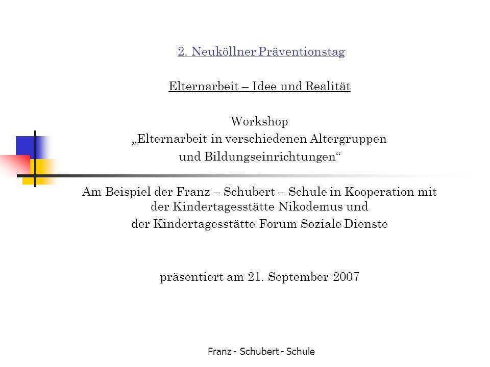 Franz - Schubert - Schule 2. Neuköllner Präventionstag Elternarbeit – Idee und Realität Workshop Elternarbeit in verschiedenen Altergruppen und Bildun