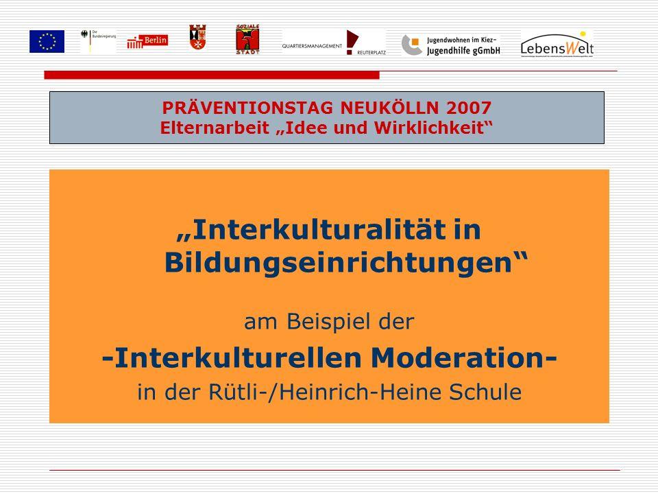 Interkulturalität in Bildungseinrichtungen am Beispiel der -Interkulturellen Moderation- in der Rütli-/Heinrich-Heine Schule PRÄVENTIONSTAG NEUKÖLLN 2