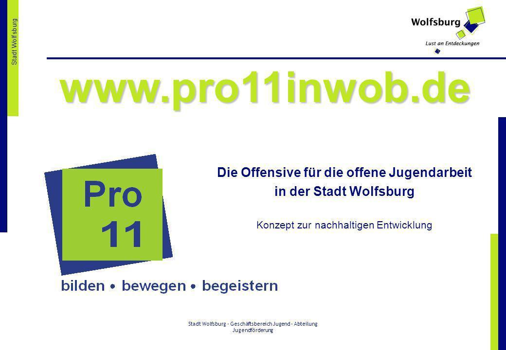 Stadt Wolfsburg - Geschäftsbereich Jugend - Abteilung Jugendförderung Stadt Wolfsburg www.pro11inwob.de Die Offensive für die offene Jugendarbeit in d