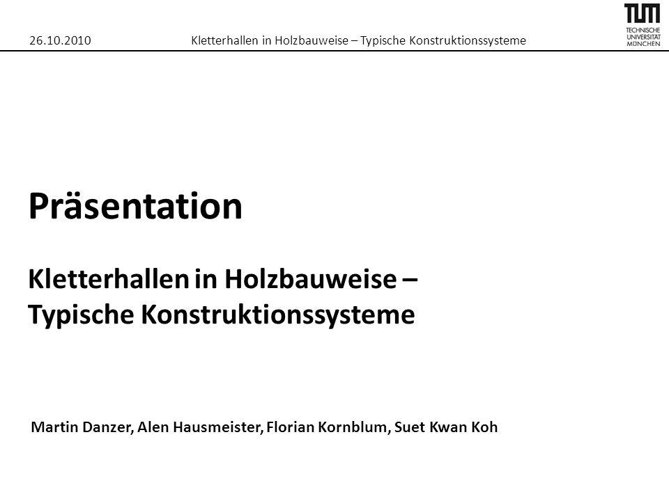 Präsentation Kletterhallen in Holzbauweise – Typische Konstruktionssysteme Martin Danzer, Alen Hausmeister, Florian Kornblum, Suet Kwan Koh 26.10.2010