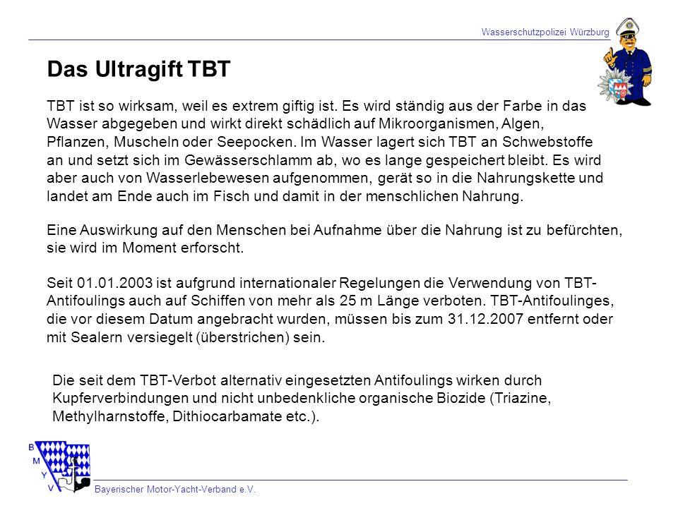Wasserschutzpolizei Würzburg Bayerischer Motor-Yacht-Verband e.V. TBT ist so wirksam, weil es extrem giftig ist. Es wird ständig aus der Farbe in das
