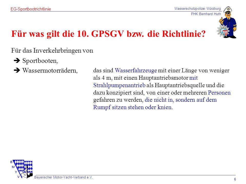 Wasserschutzpolizei Würzburg PHK Bernhard Huth Bayerischer Motor-Yacht-Verband e.V. 6 EG-Sportbootrichtlinie Für was gilt die 10. GPSGV bzw. die Richt