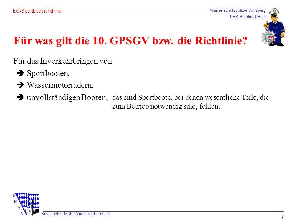 Wasserschutzpolizei Würzburg PHK Bernhard Huth Bayerischer Motor-Yacht-Verband e.V. 7 EG-Sportbootrichtlinie Für was gilt die 10. GPSGV bzw. die Richt
