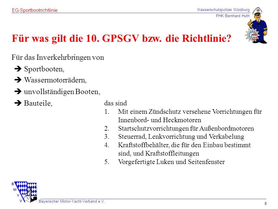 Wasserschutzpolizei Würzburg PHK Bernhard Huth Bayerischer Motor-Yacht-Verband e.V. 8 EG-Sportbootrichtlinie Für was gilt die 10. GPSGV bzw. die Richt