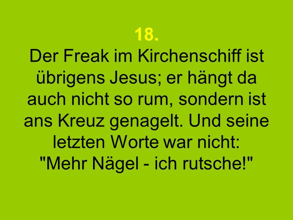 18. Der Freak im Kirchenschiff ist übrigens Jesus; er hängt da auch nicht so rum, sondern ist ans Kreuz genagelt. Und seine letzten Worte war nicht:
