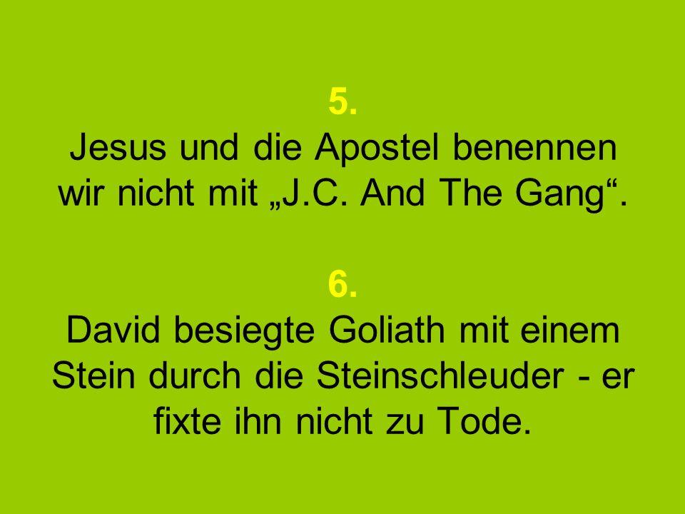 5. Jesus und die Apostel benennen wir nicht mit J.C. And The Gang. 6. David besiegte Goliath mit einem Stein durch die Steinschleuder - er fixte ihn n