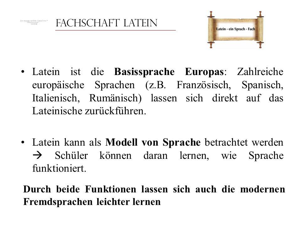 Fachschaft Latein Latein ist die Basissprache Europas: Zahlreiche europäische Sprachen (z.B. Französisch, Spanisch, Italienisch, Rumänisch) lassen sic