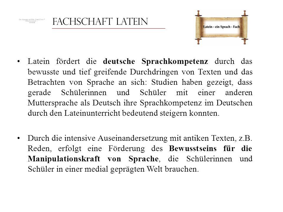 Fachschaft Latein Latein fördert die deutsche Sprachkompetenz durch das bewusste und tief greifende Durchdringen von Texten und das Betrachten von Spr