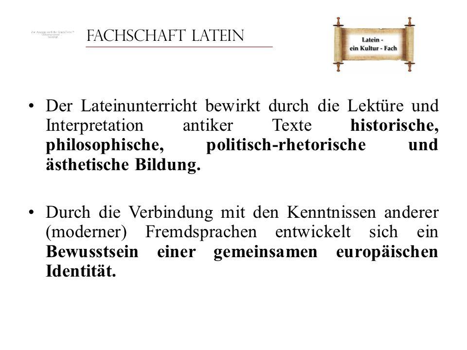 Fachschaft Latein Der Lateinunterricht bewirkt durch die Lektüre und Interpretation antiker Texte historische, philosophische, politisch-rhetorische u