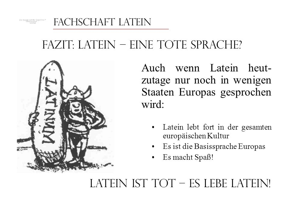 Fachschaft Latein Fazit: Latein – Eine tote Sprache? Auch wenn Latein heut- zutage nur noch in wenigen Staaten Europas gesprochen wird: Latein lebt fo