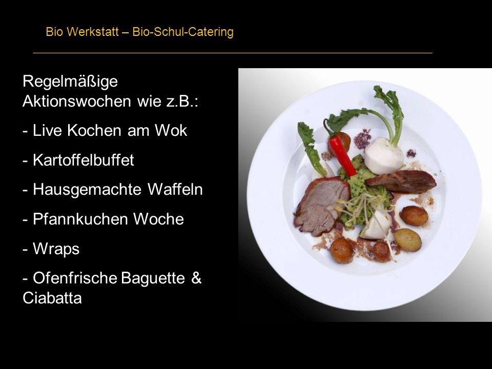 Bio Werkstatt – Bio-Schul-Catering Regelmäßige Aktionswochen wie z.B.: - Live Kochen am Wok - Kartoffelbuffet - Hausgemachte Waffeln - Pfannkuchen Woc