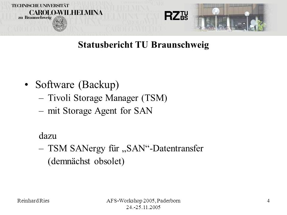 Reinhard RiesAFS-Workshop 2005, Paderborn 24.-25.11.2005 4 Statusbericht TU Braunschweig Software (Backup) –Tivoli Storage Manager (TSM) –mit Storage