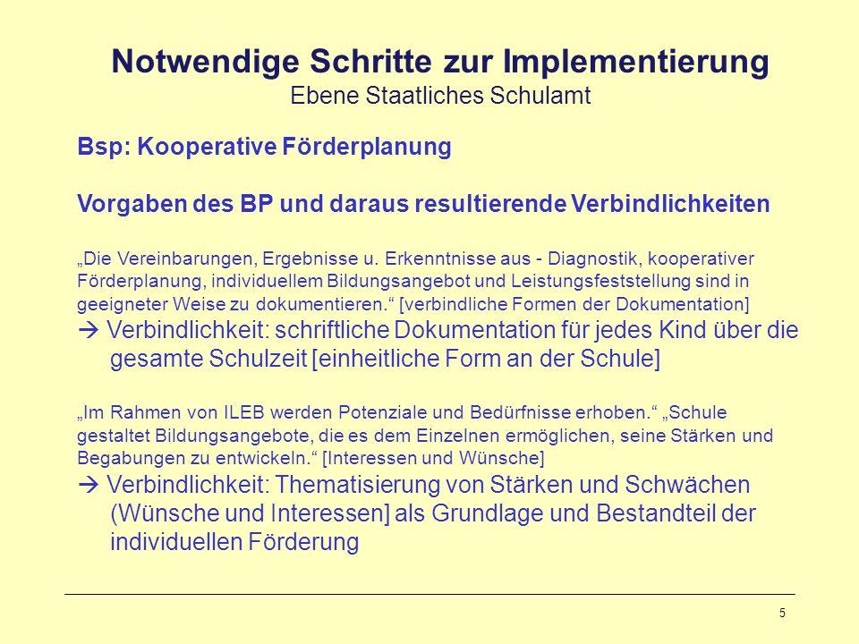 5 Notwendige Schritte zur Implementierung Ebene Staatliches Schulamt Bsp: Kooperative Förderplanung Vorgaben des BP und daraus resultierende Verbindlichkeiten Die Vereinbarungen, Ergebnisse u.