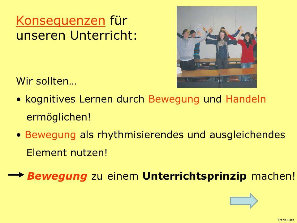 Franz Platz Konsequenzen für unseren Unterricht: Wir sollten… kognitives Lernen durch Bewegung und Handeln ermöglichen! Bewegung als rhythmisierendes