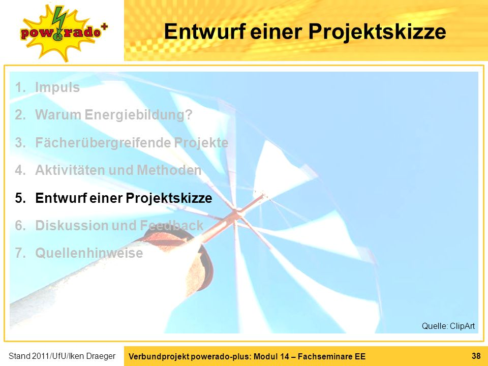 Verbundprojekt powerado-plus: Modul 14 – Fachseminare EE 38 Entwurf einer Projektskizze Quelle: ClipArt 1.Impuls 2.Warum Energiebildung? 3.Fächerüberg