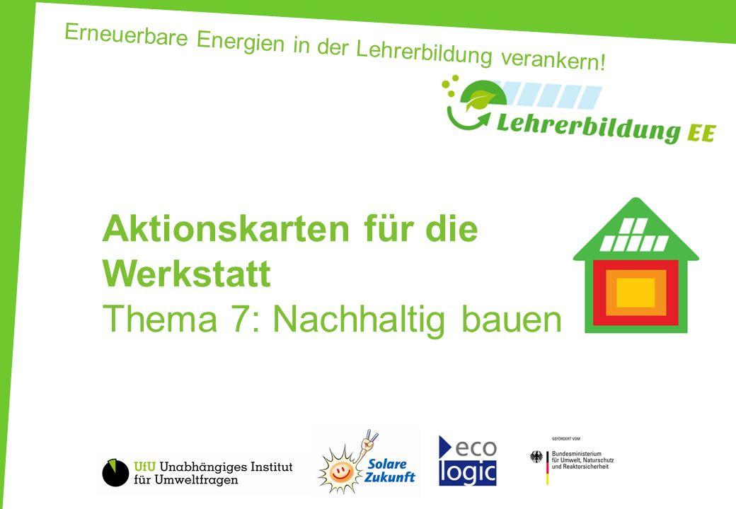 Erneuerbare Energien in der Lehrerbildung verankern! Aktionskarten für die Werkstatt Thema 7: Nachhaltig bauen