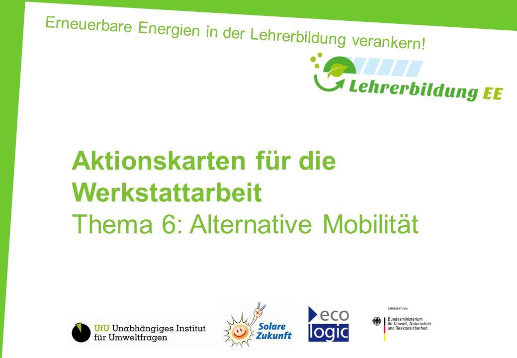Erneuerbare Energien in der Lehrerbildung verankern! Aktionskarten für die Werkstattarbeit Thema 6: Alternative Mobilität