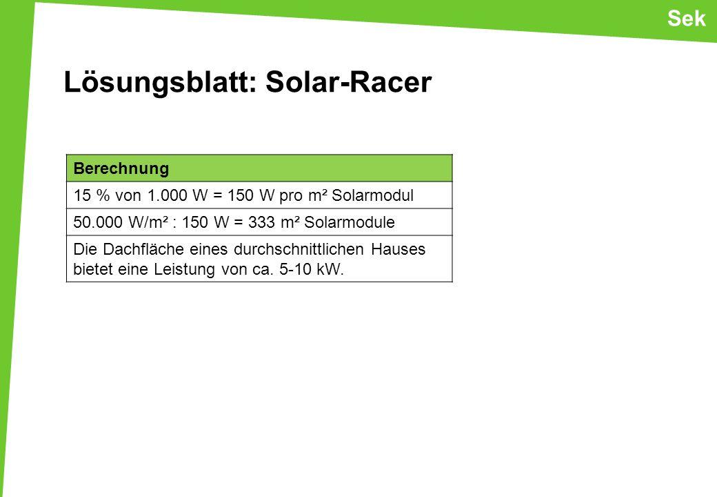 Lösungsblatt: Solar-Racer Berechnung 15 % von 1.000 W = 150 W pro m² Solarmodul 50.000 W/m² : 150 W = 333 m² Solarmodule Die Dachfläche eines durchschnittlichen Hauses bietet eine Leistung von ca.