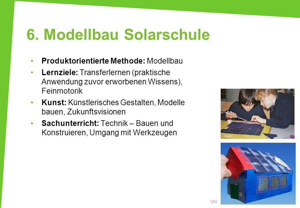 6. Modellbau Solarschule Produktorientierte Methode: Modellbau Lernziele: Transferlernen (praktische Anwendung zuvor erworbenen Wissens), Feinmotorik