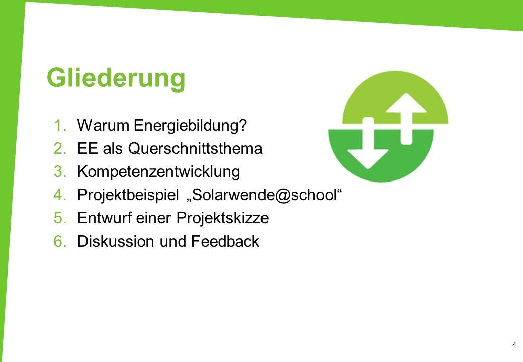 Gliederung 1.Warum Energiebildung? 2.EE als Querschnittsthema 3.Kompetenzentwicklung 4.Projektbeispiel Solarwende@school 5.Entwurf einer Projektskizze