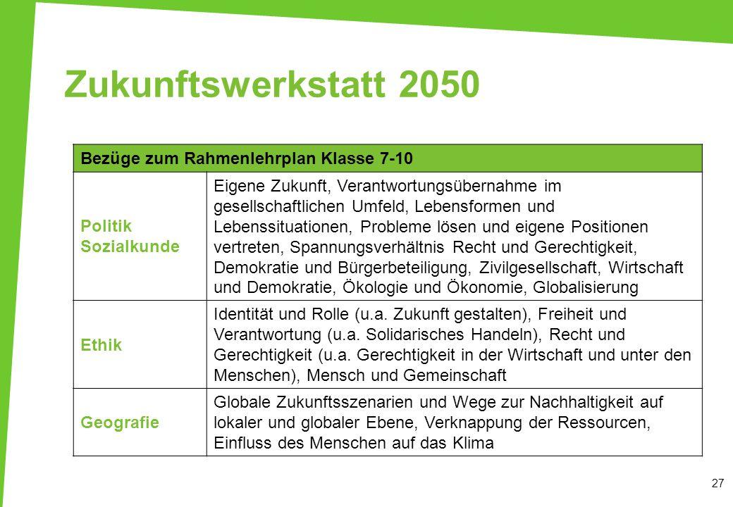 Zukunftswerkstatt 2050 27 Bezüge zum Rahmenlehrplan Klasse 7-10 Politik Sozialkunde Eigene Zukunft, Verantwortungsübernahme im gesellschaftlichen Umfe
