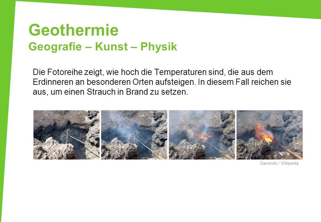 Geothermie Geografie – Kunst – Physik Die Fotoreihe zeigt, wie hoch die Temperaturen sind, die aus dem Erdinneren an besonderen Orten aufsteigen. In d