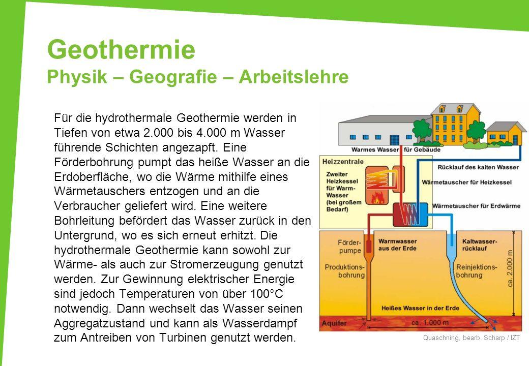 Geothermie Physik – Geografie – Arbeitslehre Für die hydrothermale Geothermie werden in Tiefen von etwa 2.000 bis 4.000 m Wasser führende Schichten an