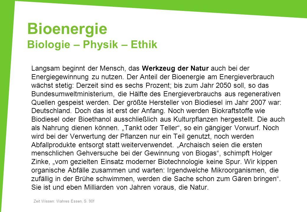 Bioenergie Biologie – Physik – Ethik Langsam beginnt der Mensch, das Werkzeug der Natur auch bei der Energiegewinnung zu nutzen. Der Anteil der Bioene