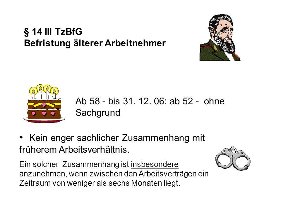 § 14 III TzBfG Befristung älterer Arbeitnehmer Ab 58 - bis 31. 12. 06: ab 52 - ohne Sachgrund Kein enger sachlicher Zusammenhang mit früherem Arbeitsv