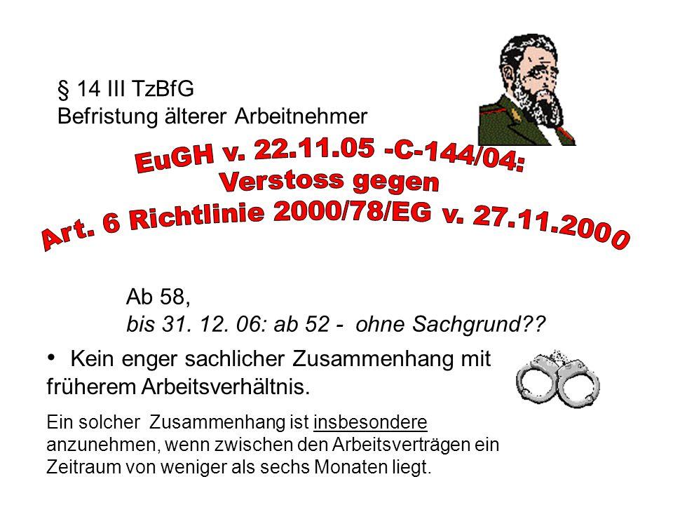 § 14 III TzBfG Befristung älterer Arbeitnehmer Ab 58, bis 31. 12. 06: ab 52 - ohne Sachgrund?? Kein enger sachlicher Zusammenhang mit früherem Arbeits
