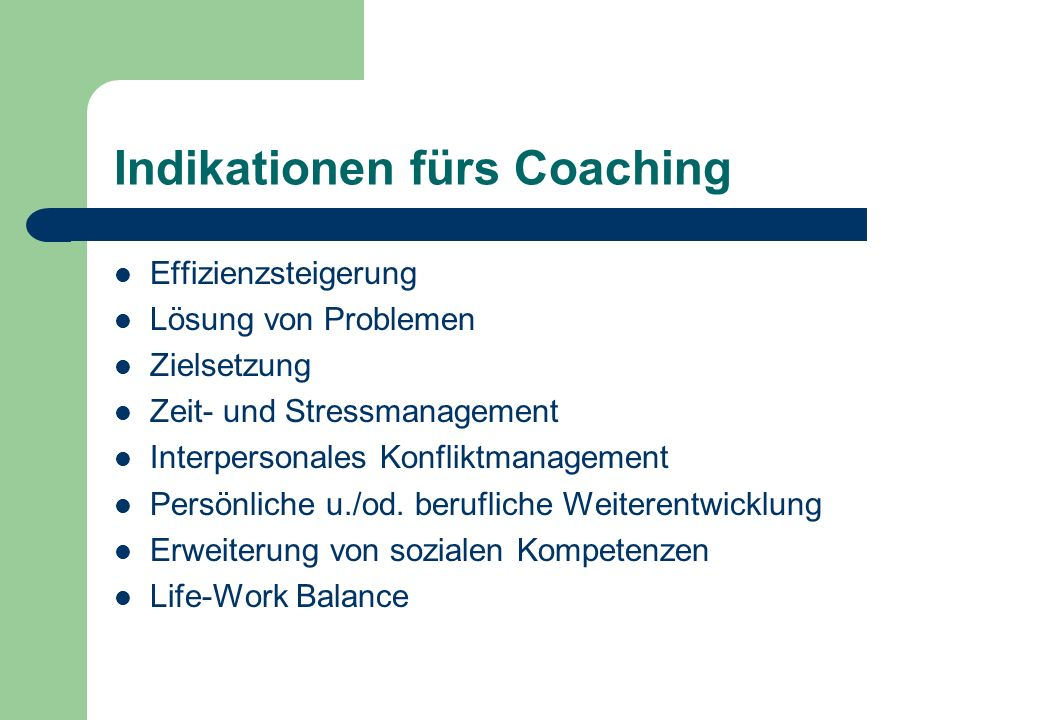 Indikationen fürs Coaching Effizienzsteigerung Lösung von Problemen Zielsetzung Zeit- und Stressmanagement Interpersonales Konfliktmanagement Persönliche u./od.