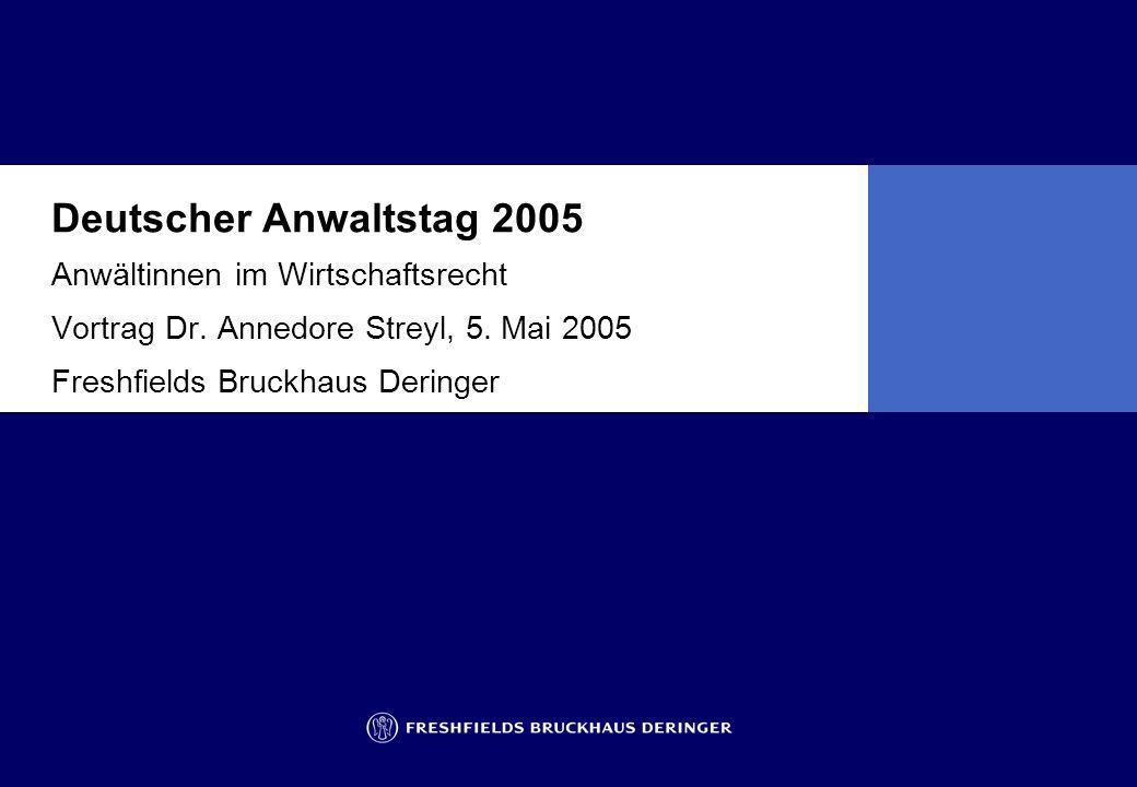 Deutscher Anwaltstag 2005 Anwältinnen im Wirtschaftsrecht Vortrag Dr. Annedore Streyl, 5. Mai 2005 Freshfields Bruckhaus Deringer