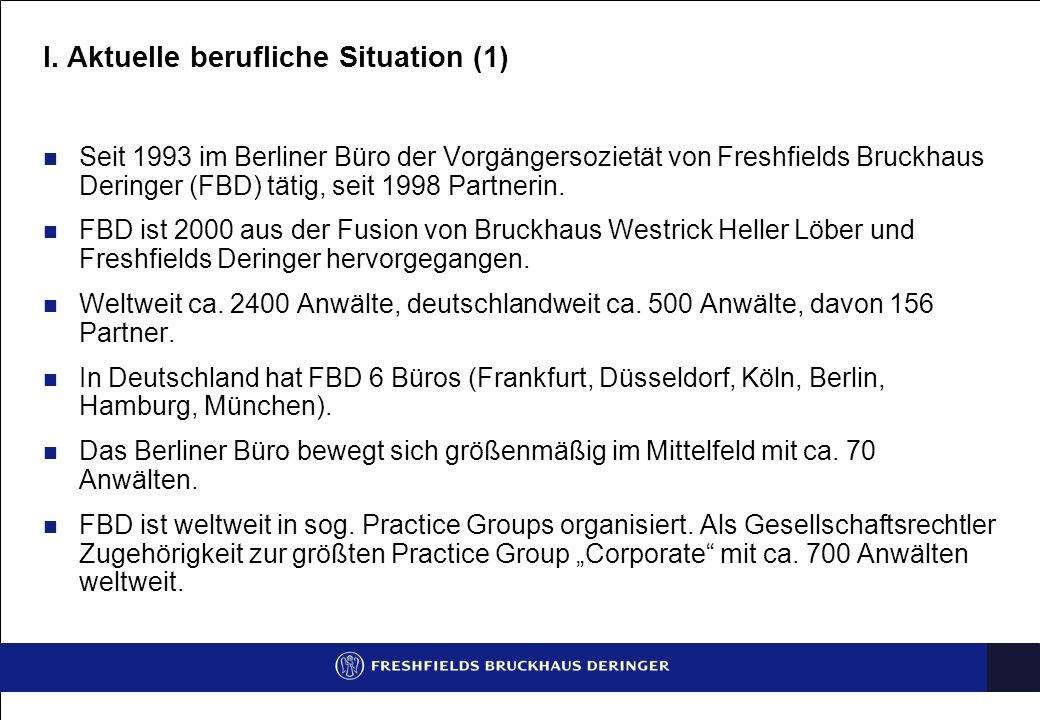I. Aktuelle berufliche Situation (1) Seit 1993 im Berliner Büro der Vorgängersozietät von Freshfields Bruckhaus Deringer (FBD) tätig, seit 1998 Partne