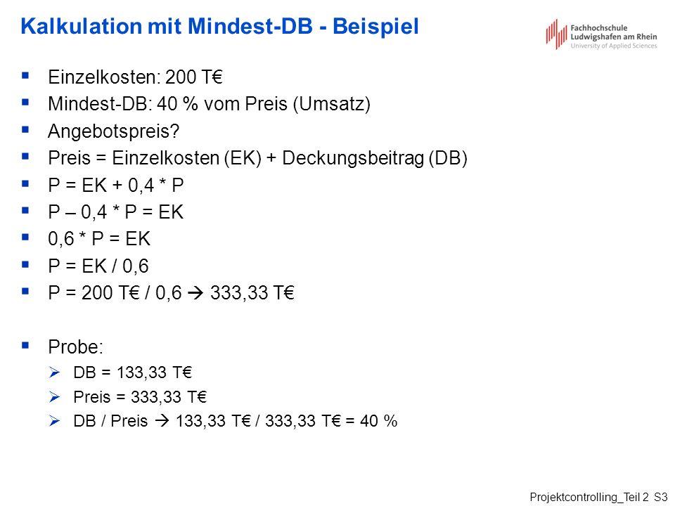 Projektcontrolling_Teil 2 S3 Kalkulation mit Mindest-DB - Beispiel Einzelkosten: 200 T Mindest-DB: 40 % vom Preis (Umsatz) Angebotspreis? Preis = Einz