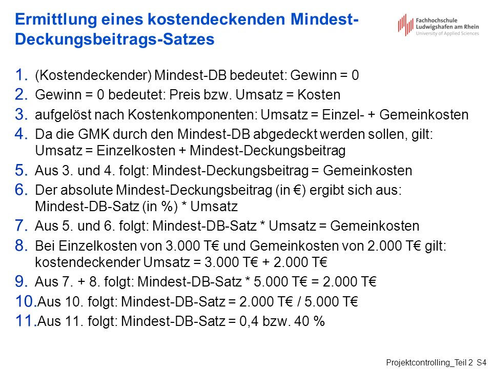 Projektcontrolling_Teil 2 S4 Ermittlung eines kostendeckenden Mindest- Deckungsbeitrags-Satzes 1. (Kostendeckender) Mindest-DB bedeutet: Gewinn = 0 2.